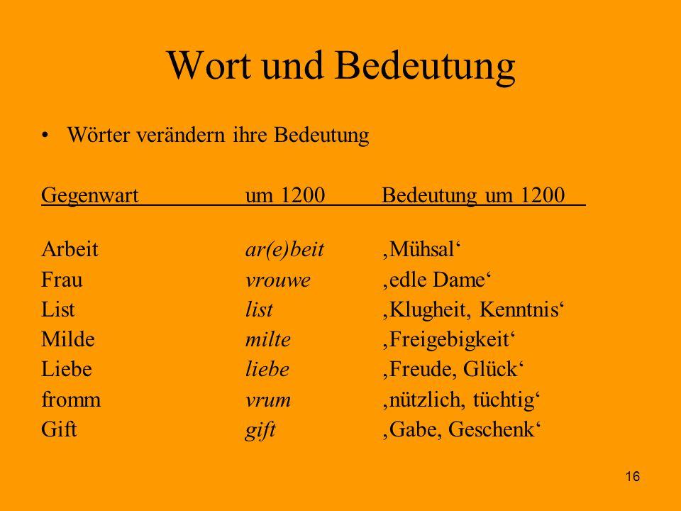 16 Wort und Bedeutung Wörter verändern ihre Bedeutung Gegenwartum 1200Bedeutung um 1200 Arbeit ar(e)beit 'Mühsal' Frauvrouwe'edle Dame' Listlist'Klugh