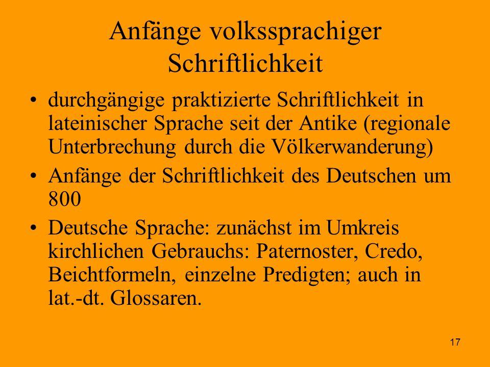 17 Anfänge volkssprachiger Schriftlichkeit durchgängige praktizierte Schriftlichkeit in lateinischer Sprache seit der Antike (regionale Unterbrechung