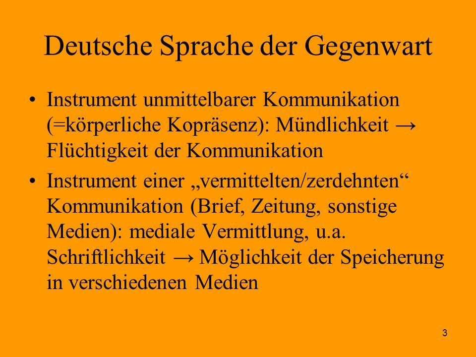3 Deutsche Sprache der Gegenwart Instrument unmittelbarer Kommunikation (=körperliche Kopräsenz): Mündlichkeit → Flüchtigkeit der Kommunikation Instru