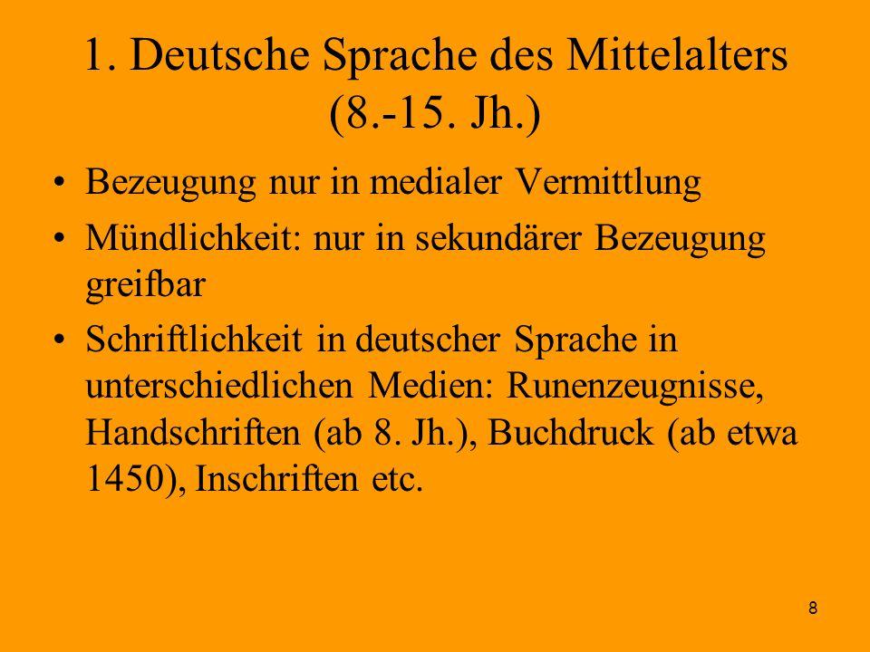 8 1. Deutsche Sprache des Mittelalters (8.-15. Jh.) Bezeugung nur in medialer Vermittlung Mündlichkeit: nur in sekundärer Bezeugung greifbar Schriftli