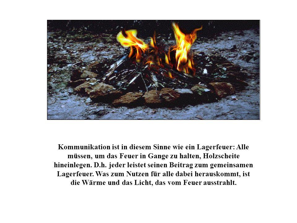 Kommunikation ist in diesem Sinne wie ein Lagerfeuer: Alle müssen, um das Feuer in Gange zu halten, Holzscheite hineinlegen. D.h. jeder leistet seinen