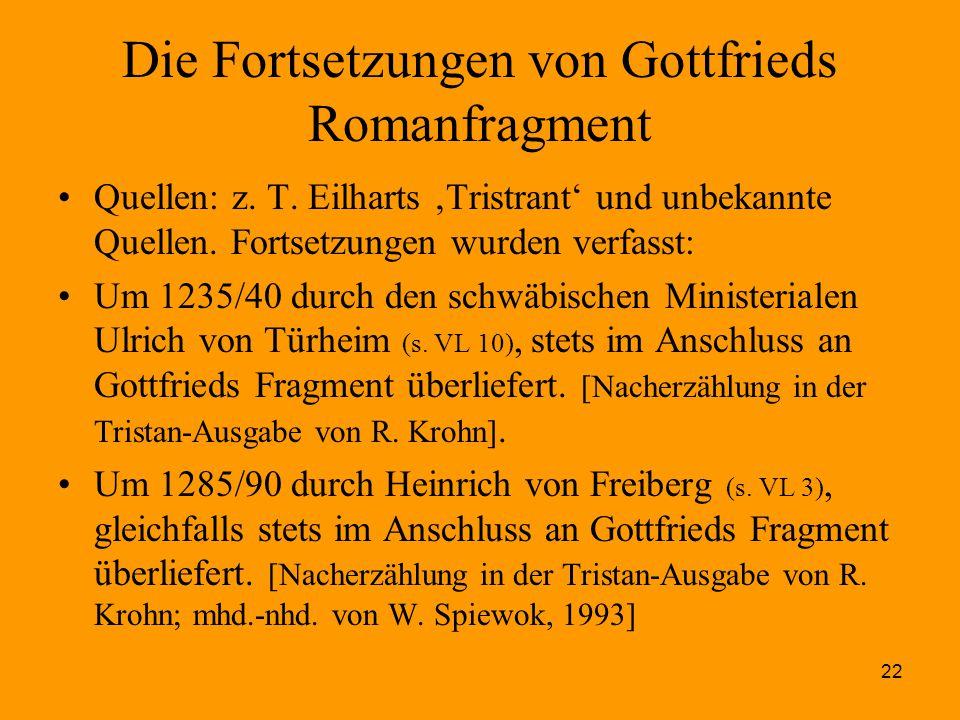 22 Die Fortsetzungen von Gottfrieds Romanfragment Quellen: z. T. Eilharts 'Tristrant' und unbekannte Quellen. Fortsetzungen wurden verfasst: Um 1235/4