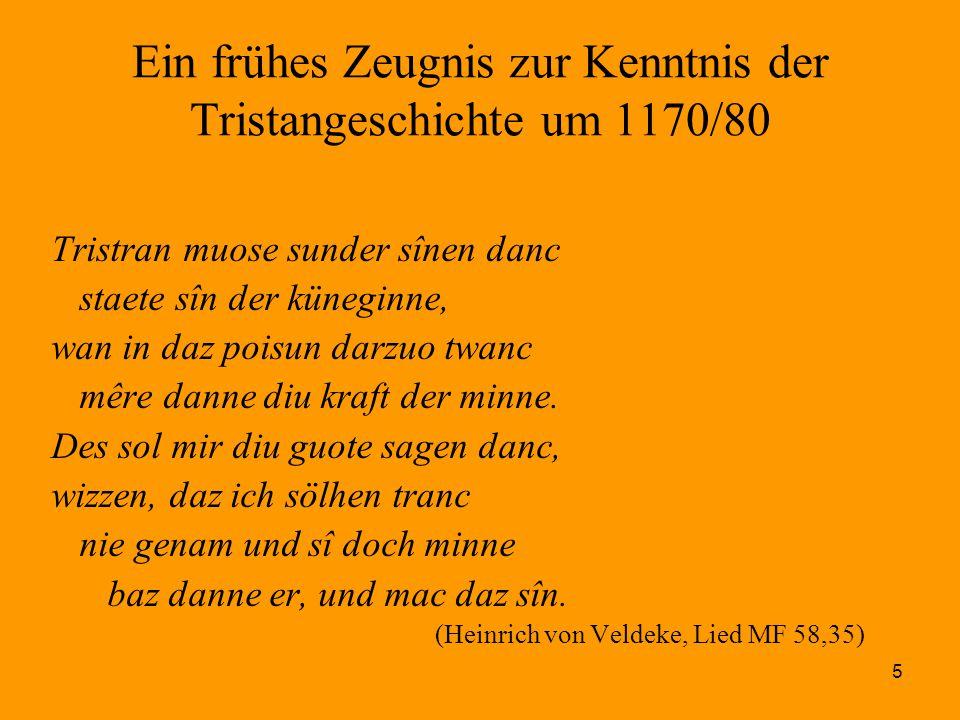 5 Ein frühes Zeugnis zur Kenntnis der Tristangeschichte um 1170/80 Tristran muose sunder sînen danc staete sîn der küneginne, wan in daz poisun darzuo