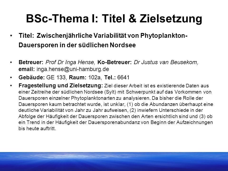 BSc-Thema I: Titel & Zielsetzung Titel: Zwischenjährliche Variabilität von Phytoplankton- Dauersporen in der südlichen Nordsee Betreuer: Prof Dr Inga Hense, Ko-Betreuer: Dr Justus van Beusekom, email: inga.hense@uni-hamburg.de Gebäude: GE 133, Raum: 102a, Tel.: 6641 Fragestellung und Zielsetzung: Ziel dieser Arbeit ist es existierende Daten aus einer Zeitreihe der südlichen Nordsee (Sylt) mit Schwerpunkt auf das Vorkommen von Dauersporen einzelner Phytoplanktonarten zu analysieren.