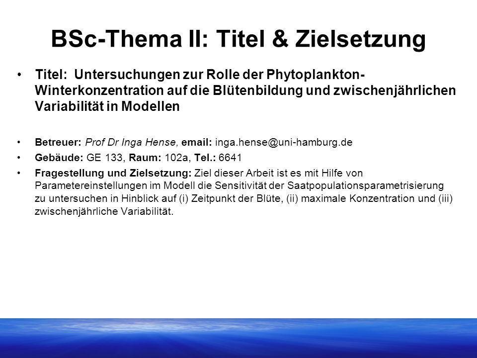 BSc-Thema II: Titel & Zielsetzung Titel: Untersuchungen zur Rolle der Phytoplankton- Winterkonzentration auf die Blütenbildung und zwischenjährlichen Variabilität in Modellen Betreuer: Prof Dr Inga Hense, email: inga.hense@uni-hamburg.de Gebäude: GE 133, Raum: 102a, Tel.: 6641 Fragestellung und Zielsetzung: Ziel dieser Arbeit ist es mit Hilfe von Parametereinstellungen im Modell die Sensitivität der Saatpopulationsparametrisierung zu untersuchen in Hinblick auf (i) Zeitpunkt der Blüte, (ii) maximale Konzentration und (iii) zwischenjährliche Variabilität.