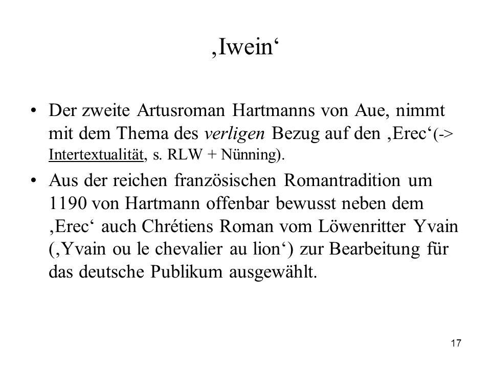 17 'Iwein' Der zweite Artusroman Hartmanns von Aue, nimmt mit dem Thema des verligen Bezug auf den 'Erec' (-> Intertextualität, s. RLW + Nünning). Aus