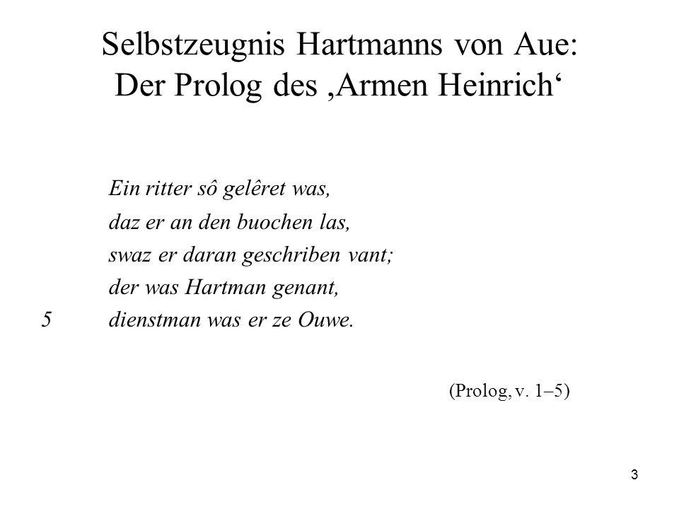 3 Selbstzeugnis Hartmanns von Aue: Der Prolog des,Armen Heinrich' Ein ritter sô gelêret was, daz er an den buochen las, swaz er daran geschriben vant;