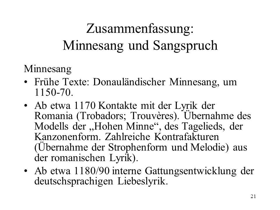 21 Zusammenfassung: Minnesang und Sangspruch Minnesang Frühe Texte: Donauländischer Minnesang, um 1150-70. Ab etwa 1170 Kontakte mit der Lyrik der Rom