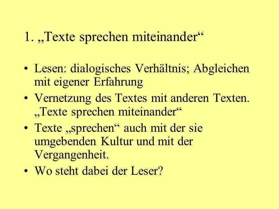 """1. """"Texte sprechen miteinander"""" Lesen: dialogisches Verhältnis; Abgleichen mit eigener Erfahrung Vernetzung des Textes mit anderen Texten. """"Texte spre"""