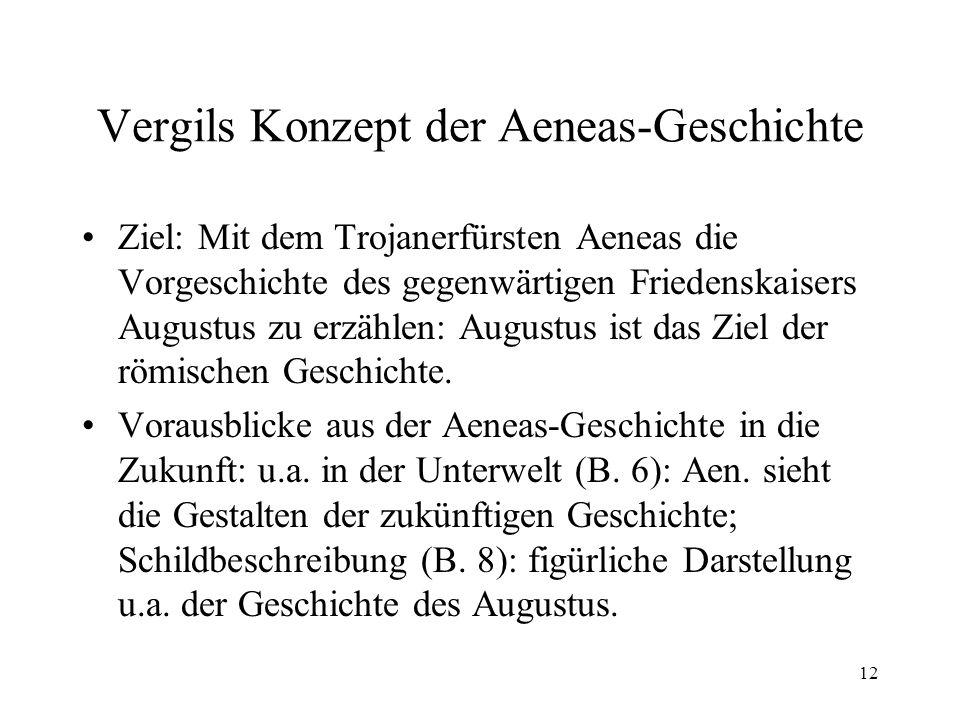 12 Vergils Konzept der Aeneas-Geschichte Ziel: Mit dem Trojanerfürsten Aeneas die Vorgeschichte des gegenwärtigen Friedenskaisers Augustus zu erzählen: Augustus ist das Ziel der römischen Geschichte.
