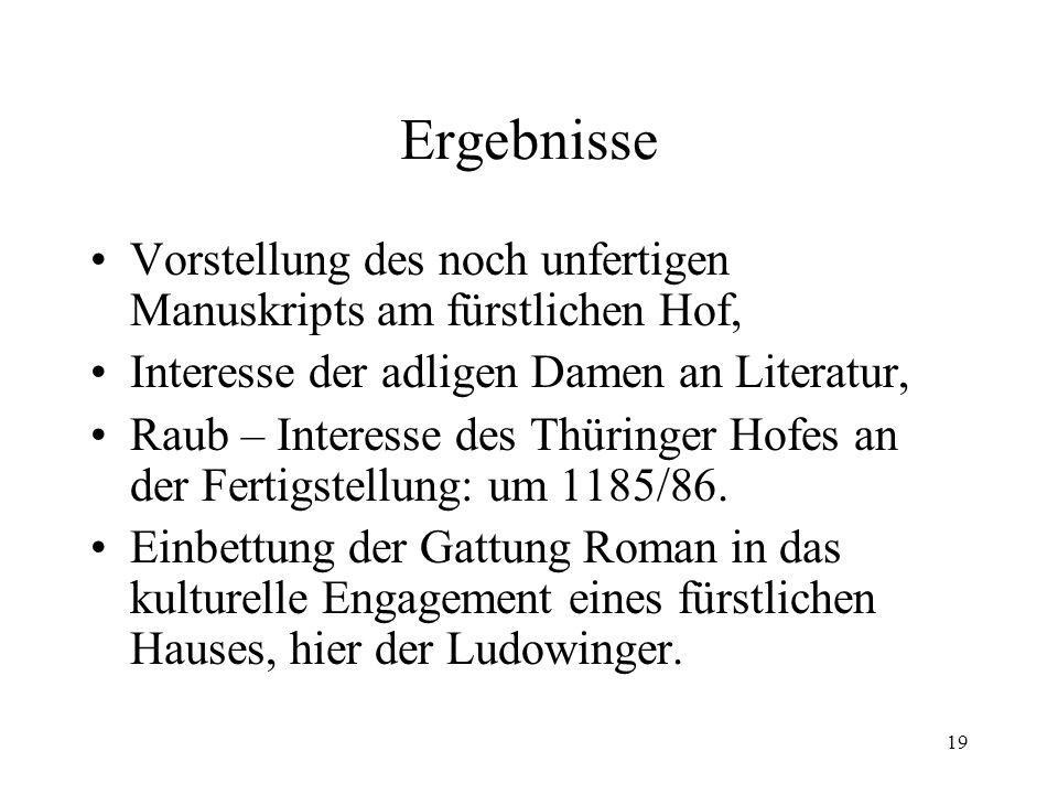 19 Ergebnisse Vorstellung des noch unfertigen Manuskripts am fürstlichen Hof, Interesse der adligen Damen an Literatur, Raub – Interesse des Thüringer Hofes an der Fertigstellung: um 1185/86.