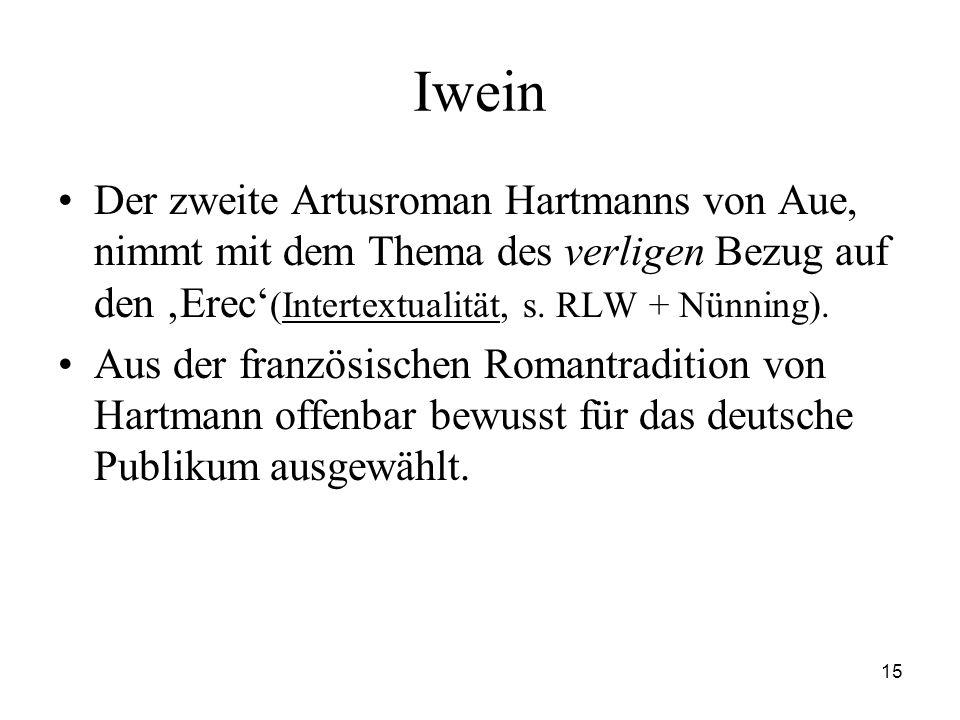 15 Iwein Der zweite Artusroman Hartmanns von Aue, nimmt mit dem Thema des verligen Bezug auf den 'Erec' (Intertextualität, s. RLW + Nünning). Aus der