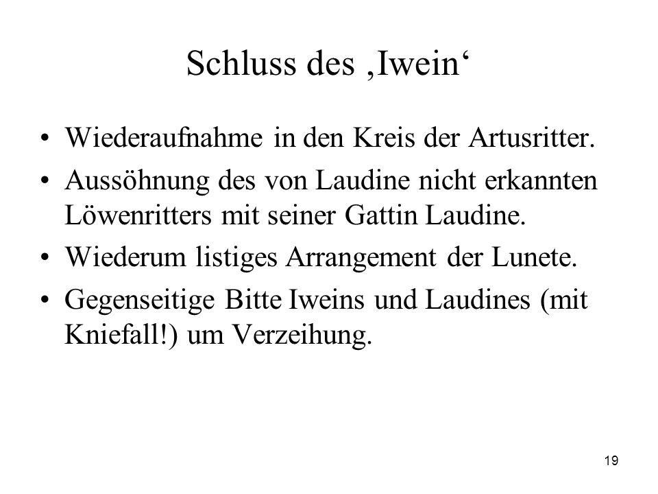 19 Schluss des 'Iwein' Wiederaufnahme in den Kreis der Artusritter. Aussöhnung des von Laudine nicht erkannten Löwenritters mit seiner Gattin Laudine.