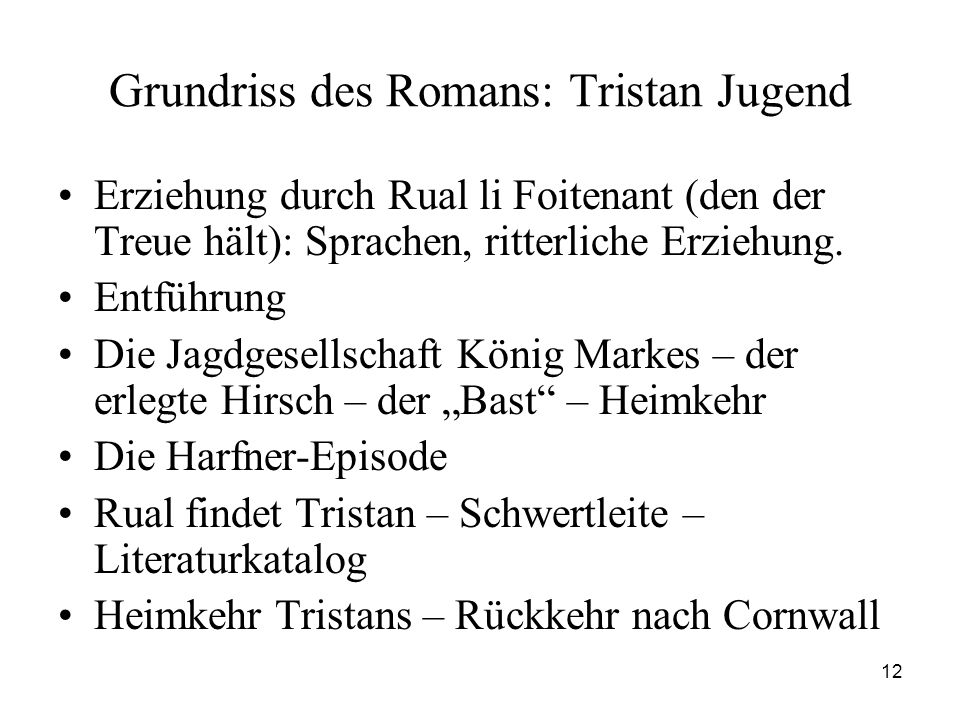12 Grundriss des Romans: Tristan Jugend Erziehung durch Rual li Foitenant (den der Treue hält): Sprachen, ritterliche Erziehung. Entführung Die Jagdge