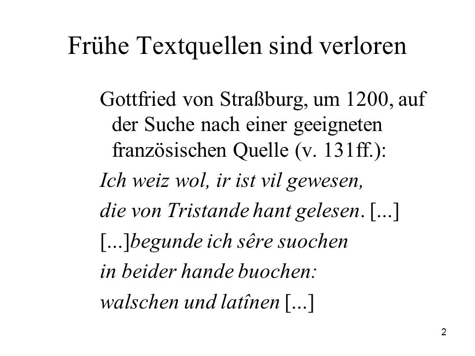 2 Frühe Textquellen sind verloren Gottfried von Straßburg, um 1200, auf der Suche nach einer geeigneten französischen Quelle (v. 131ff.): Ich weiz wol