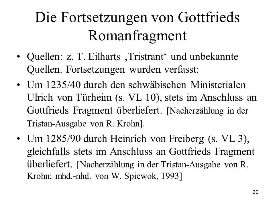 20 Die Fortsetzungen von Gottfrieds Romanfragment Quellen: z. T. Eilharts 'Tristrant' und unbekannte Quellen. Fortsetzungen wurden verfasst: Um 1235/4