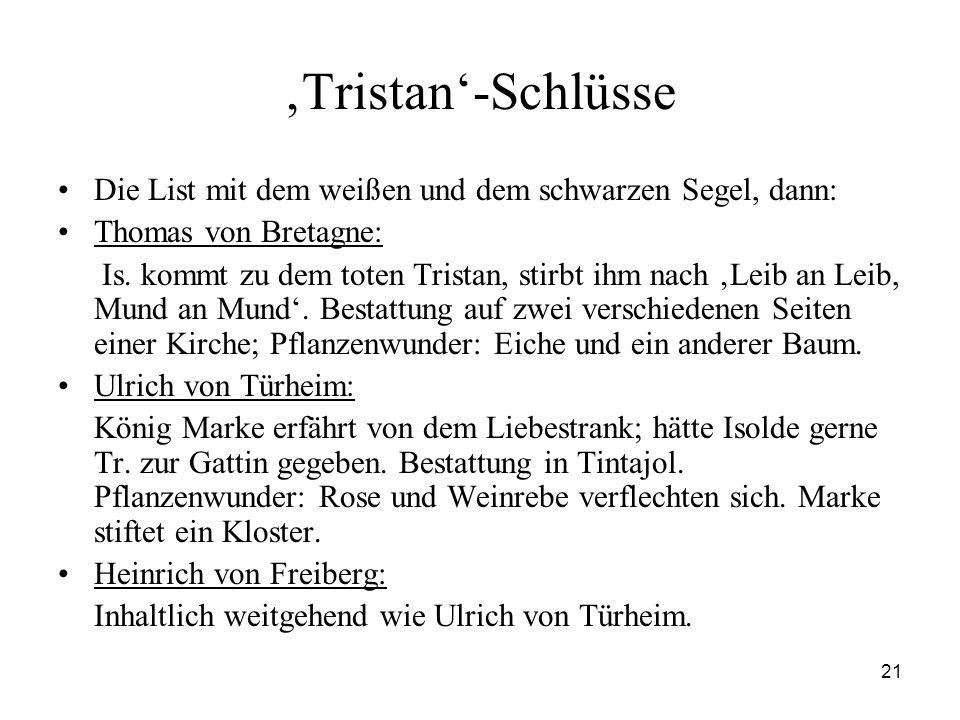 21 'Tristan'-Schlüsse Die List mit dem weißen und dem schwarzen Segel, dann: Thomas von Bretagne: Is. kommt zu dem toten Tristan, stirbt ihm nach 'Lei