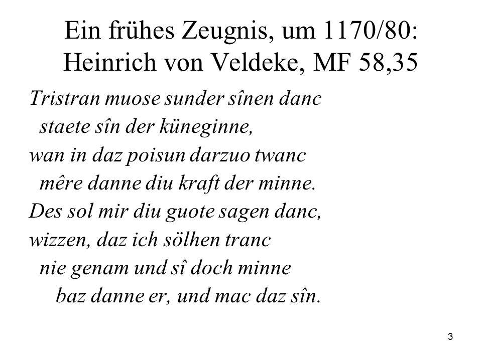 3 Ein frühes Zeugnis, um 1170/80: Heinrich von Veldeke, MF 58,35 Tristran muose sunder sînen danc staete sîn der küneginne, wan in daz poisun darzuo twanc mêre danne diu kraft der minne.