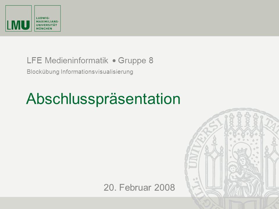 20. Februar 2008 LFE Medieninformatik  Blockübung Informationsvisualisierung Gruppe 8 Abschlusspräsentation