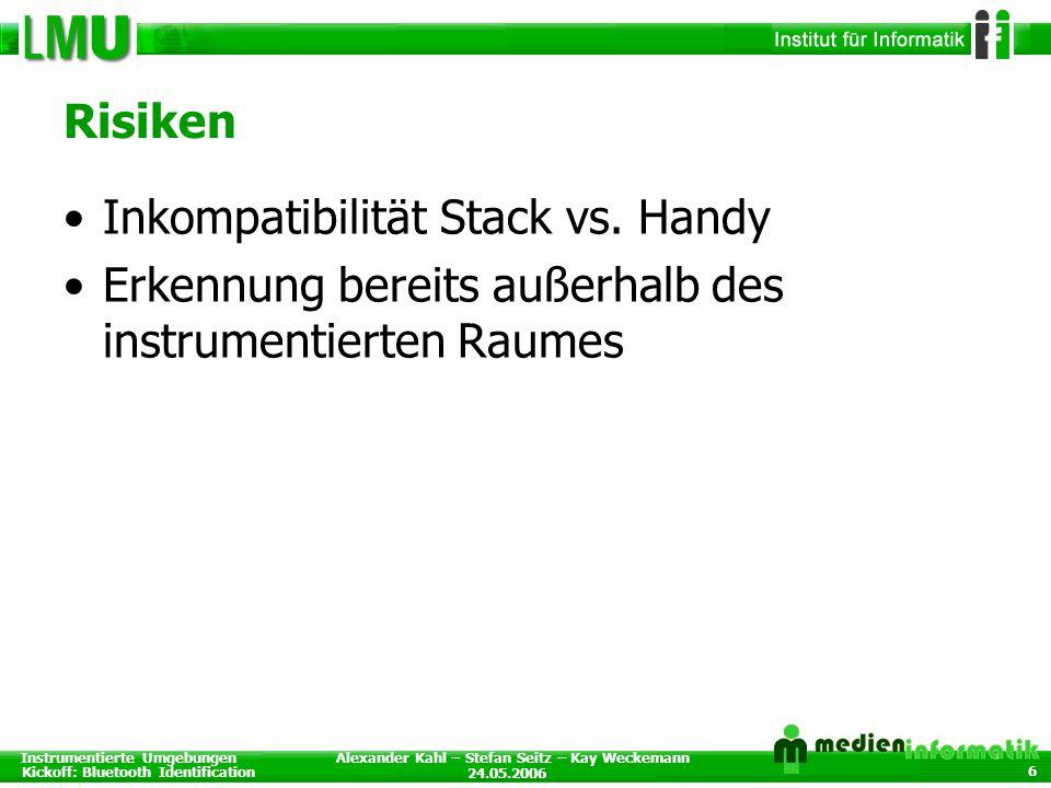 Instrumentierte Umgebungen Kickoff: Bluetooth Identification 24.05.2006 Alexander Kahl – Stefan Seitz – Kay Weckemann 6 Risiken Inkompatibilität Stack