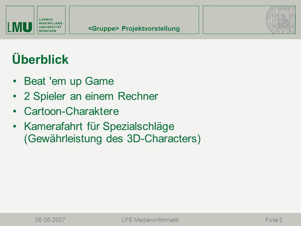 Projektvorstellung 06.06.2007LFE MedieninformatikFolie 2 Überblick Beat em up Game 2 Spieler an einem Rechner Cartoon-Charaktere Kamerafahrt für Spezialschläge (Gewährleistung des 3D-Characters)