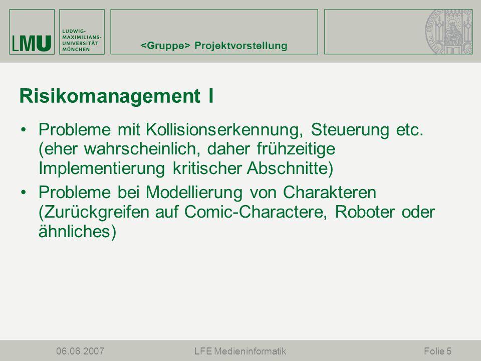 Projektvorstellung 06.06.2007LFE MedieninformatikFolie 5 Risikomanagement I Probleme mit Kollisionserkennung, Steuerung etc.