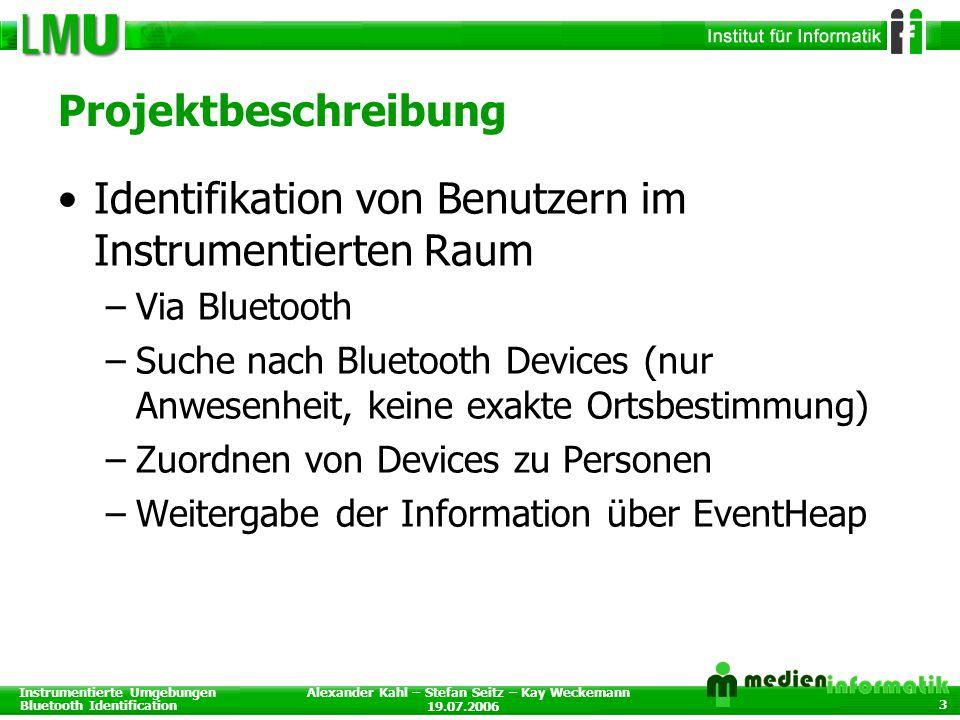 Instrumentierte Umgebungen Bluetooth Identification 19.07.2006 Alexander Kahl – Stefan Seitz – Kay Weckemann 3 Projektbeschreibung Identifikation von Benutzern im Instrumentierten Raum –Via Bluetooth –Suche nach Bluetooth Devices (nur Anwesenheit, keine exakte Ortsbestimmung) –Zuordnen von Devices zu Personen –Weitergabe der Information über EventHeap
