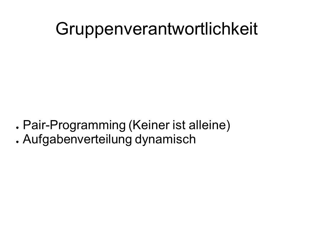 Gruppenverantwortlichkeit ● Pair-Programming (Keiner ist alleine) ● Aufgabenverteilung dynamisch