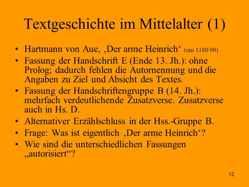 12 Textgeschichte im Mittelalter (1) Hartmann von Aue, 'Der arme Heinrich' (um 1180/90) Fassung der Handschrift E (Ende 13. Jh.): ohne Prolog; dadurch
