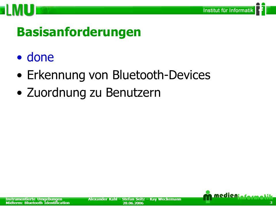Instrumentierte Umgebungen Midterm: Bluetooth Identification 28.06.2006 Alexander Kahl – Stefan Seitz – Kay Weckemann 3 Basisanforderungen done Erkennung von Bluetooth-Devices Zuordnung zu Benutzern