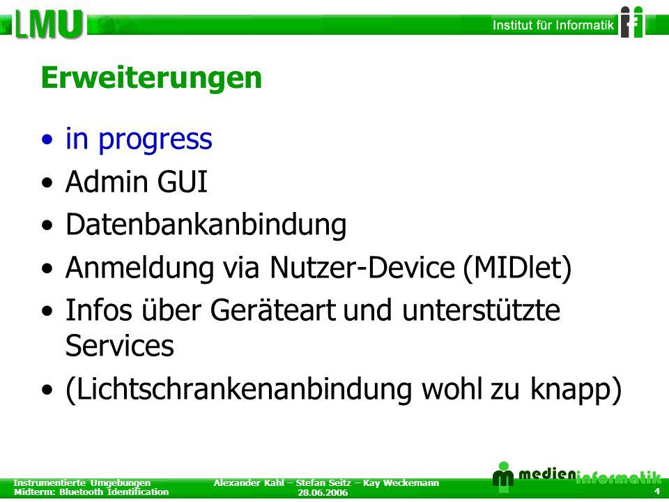 Instrumentierte Umgebungen Midterm: Bluetooth Identification 28.06.2006 Alexander Kahl – Stefan Seitz – Kay Weckemann 4 Erweiterungen in progress Admin GUI Datenbankanbindung Anmeldung via Nutzer-Device (MIDlet) Infos über Geräteart und unterstützte Services (Lichtschrankenanbindung wohl zu knapp)