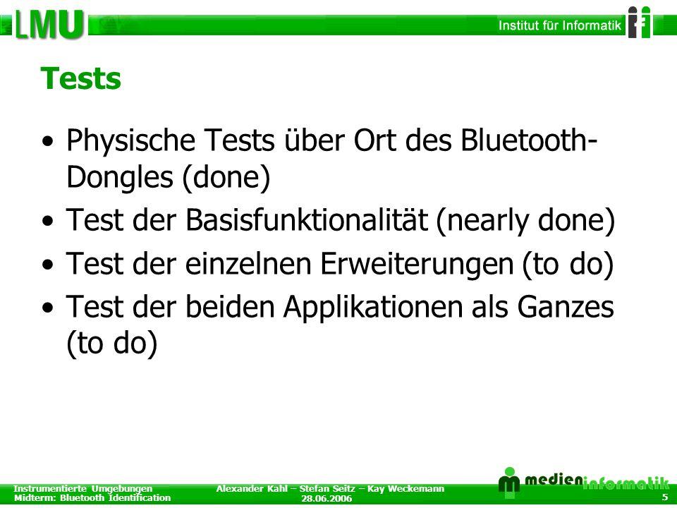 Instrumentierte Umgebungen Midterm: Bluetooth Identification 28.06.2006 Alexander Kahl – Stefan Seitz – Kay Weckemann 5 Tests Physische Tests über Ort des Bluetooth- Dongles (done) Test der Basisfunktionalität (nearly done) Test der einzelnen Erweiterungen (to do) Test der beiden Applikationen als Ganzes (to do)