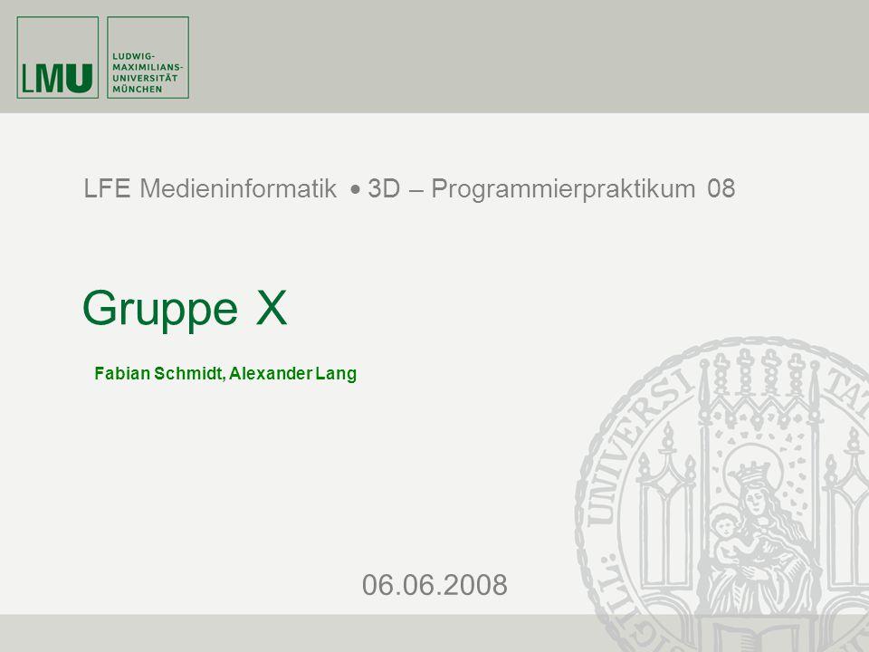 06.06.2008 LFE Medieninformatik  3D – Programmierpraktikum 08 Gruppe X Fabian Schmidt, Alexander Lang