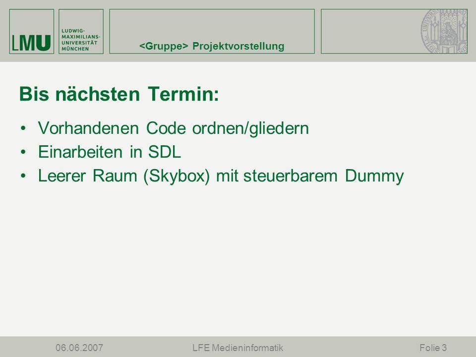 Projektvorstellung 06.06.2007LFE MedieninformatikFolie 3 Bis nächsten Termin: Vorhandenen Code ordnen/gliedern Einarbeiten in SDL Leerer Raum (Skybox) mit steuerbarem Dummy