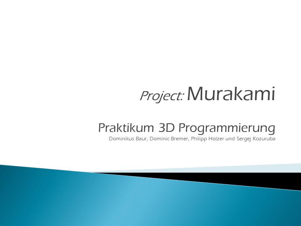 Praktikum 3D Programmierung Dominikus Baur, Dominic Bremer, Philipp Holzer und Sergej Kozuruba Project: Murakami