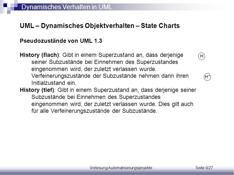 Vorlesung Automatisierungsprojekte Seite 9/27 UML – Dynamisches Objektverhalten – State Charts Pseudozustände von UML 1.3 History (flach): Gibt in ein