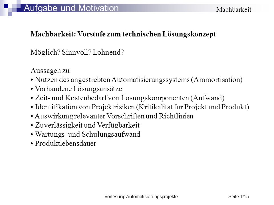 Vorlesung Automatisierungsprojekte Seite 1/15 Machbarkeit: Vorstufe zum technischen Lösungskonzept Möglich? Sinnvoll? Lohnend? Aussagen zu Nutzen des