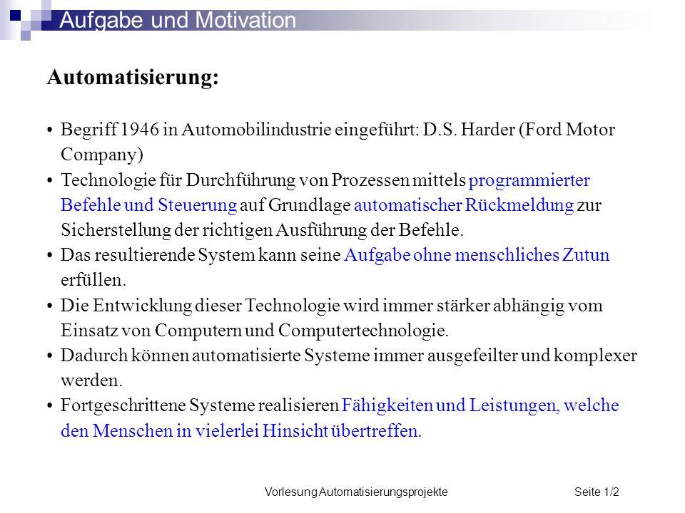 Vorlesung Automatisierungsprojekte Seite 1/2 Aufgabe und Motivation Automatisierung: Begriff 1946 in Automobilindustrie eingeführt: D.S. Harder (Ford