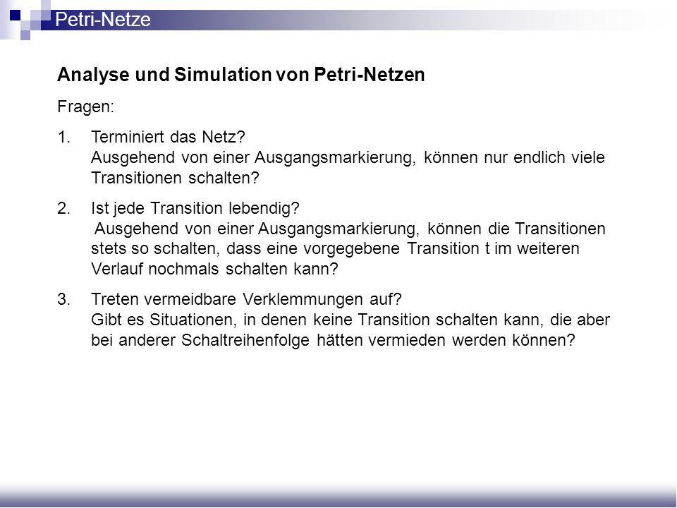 Analyse und Simulation von Petri-Netzen Fragen: 1.Terminiert das Netz? Ausgehend von einer Ausgangsmarkierung, können nur endlich viele Transitionen s
