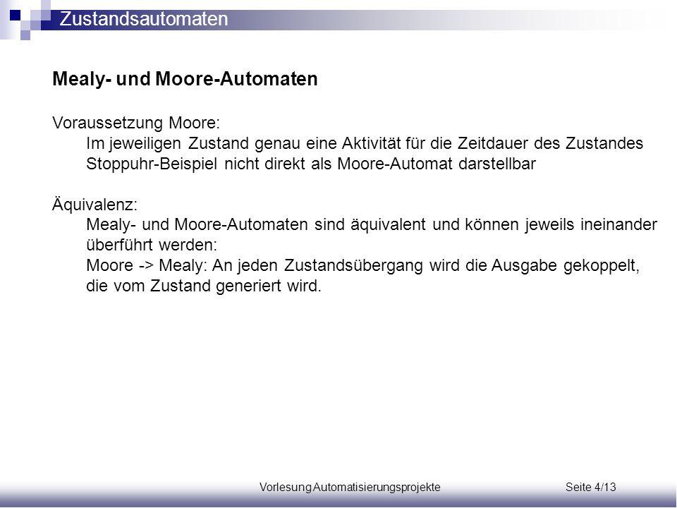 Vorlesung Automatisierungsprojekte Seite 4/13 Mealy- und Moore-Automaten Voraussetzung Moore: Im jeweiligen Zustand genau eine Aktivität für die Zeitd