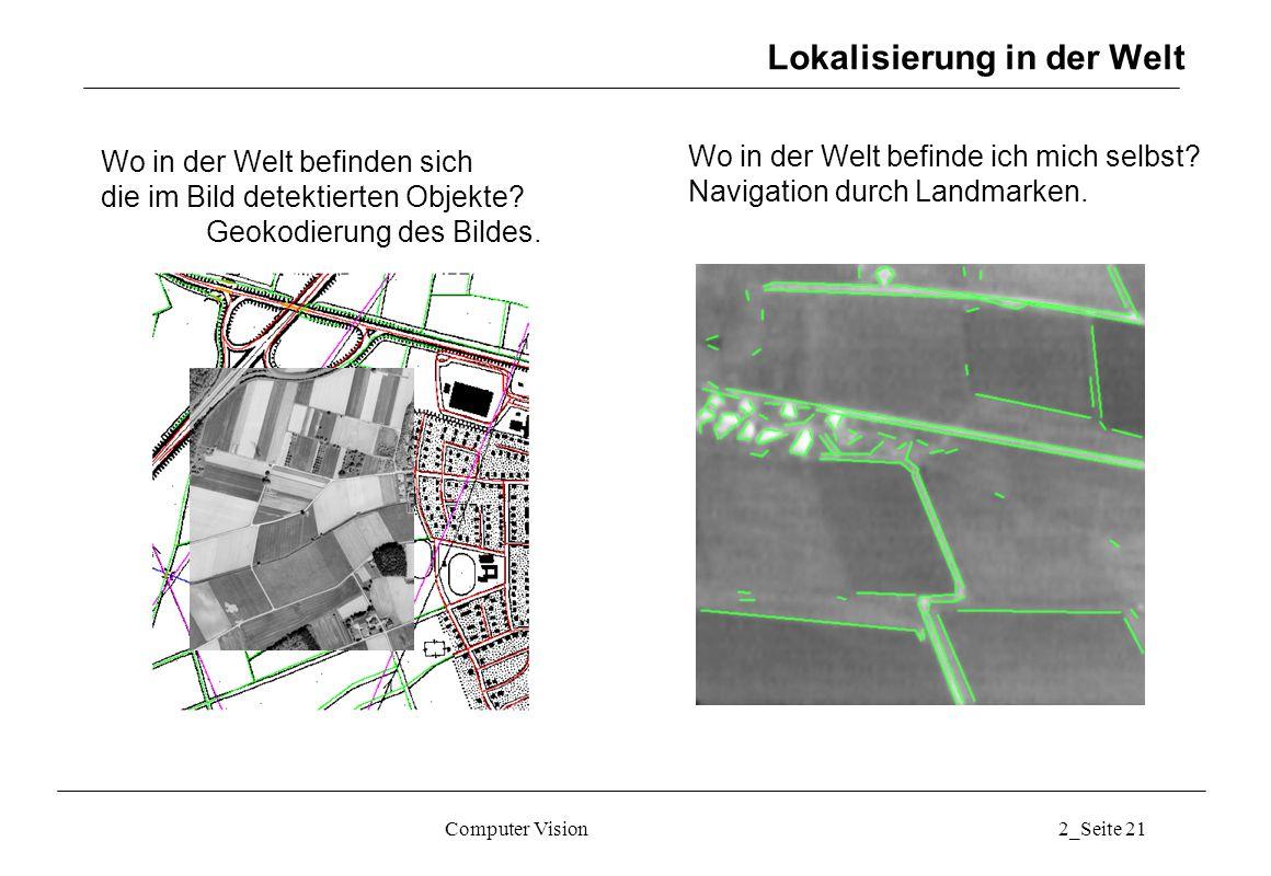 Computer Vision2_Seite 21 Lokalisierung in der Welt Wo in der Welt befinden sich die im Bild detektierten Objekte? Geokodierung des Bildes. Wo in der