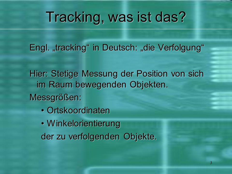 """3 Tracking, was ist das? Engl. """"tracking"""" in Deutsch: """"die Verfolgung"""" Hier: Stetige Messung der Position von sich im Raum bewegenden Objekten. Messgr"""