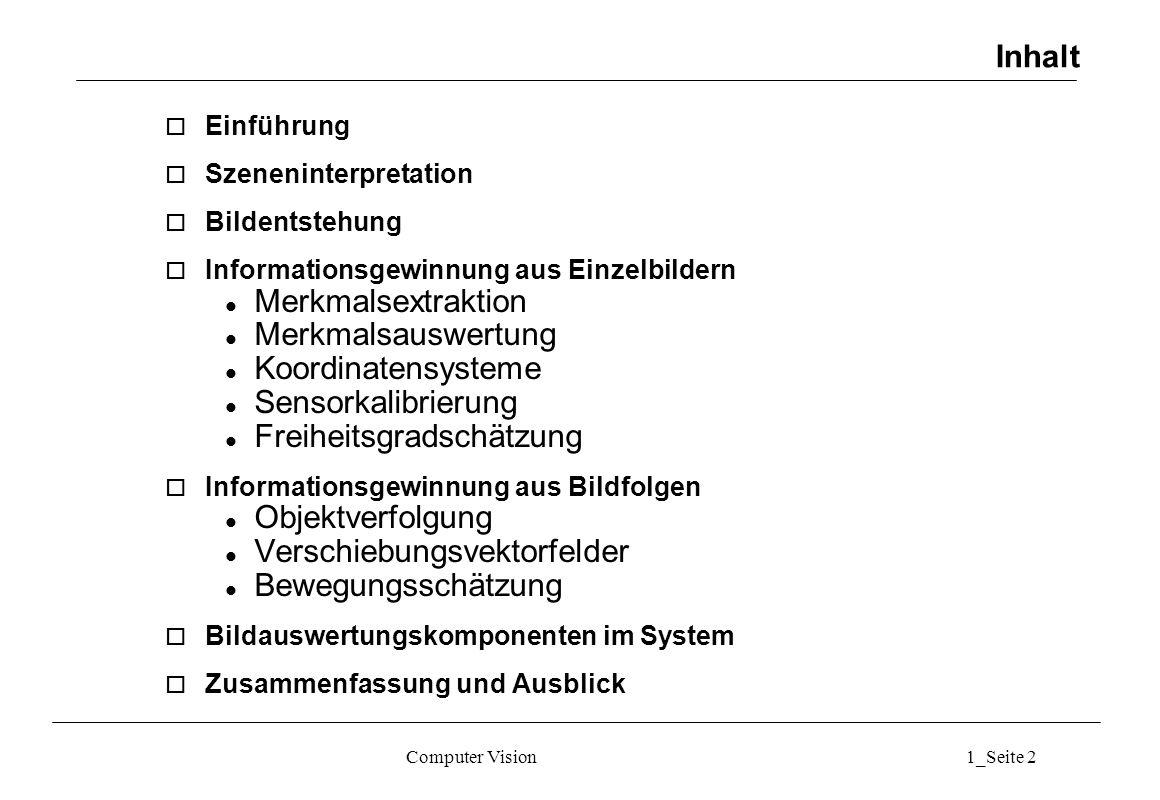 Computer Vision1_Seite 2 Inhalt o Einführung o Szeneninterpretation o Bildentstehung o Informationsgewinnung aus Einzelbildern l Merkmalsextraktion l Merkmalsauswertung l Koordinatensysteme l Sensorkalibrierung l Freiheitsgradschätzung o Informationsgewinnung aus Bildfolgen l Objektverfolgung l Verschiebungsvektorfelder l Bewegungsschätzung o Bildauswertungskomponenten im System o Zusammenfassung und Ausblick