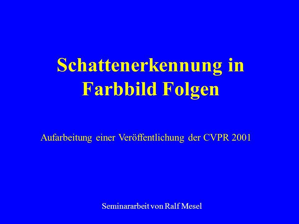 Schattenerkennung in Farbbild Folgen Seminararbeit von Ralf Mesel Aufarbeitung einer Veröffentlichung der CVPR 2001