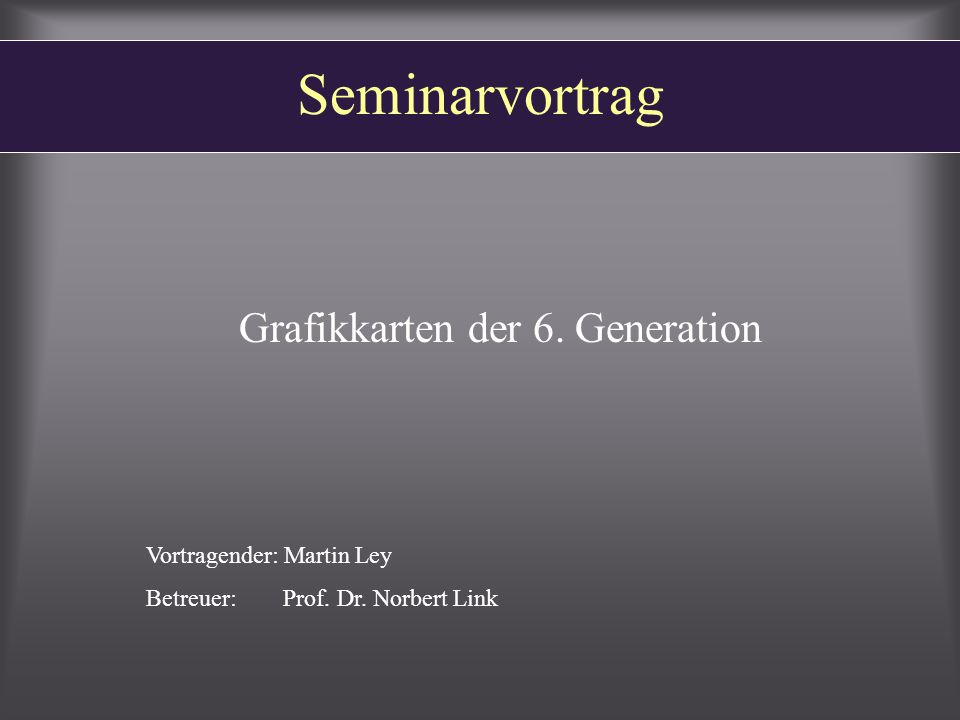 Seminarvortrag Grafikkarten der 6. Generation Vortragender: Martin Ley Betreuer: Prof.