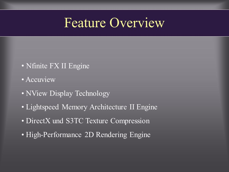 Feature Overview Nfinite FX II Engine Accuview NView Display Technology Lightspeed Memory Architecture II Engine DirectX und S3TC Texture Compression High-Performance 2D Rendering Engine