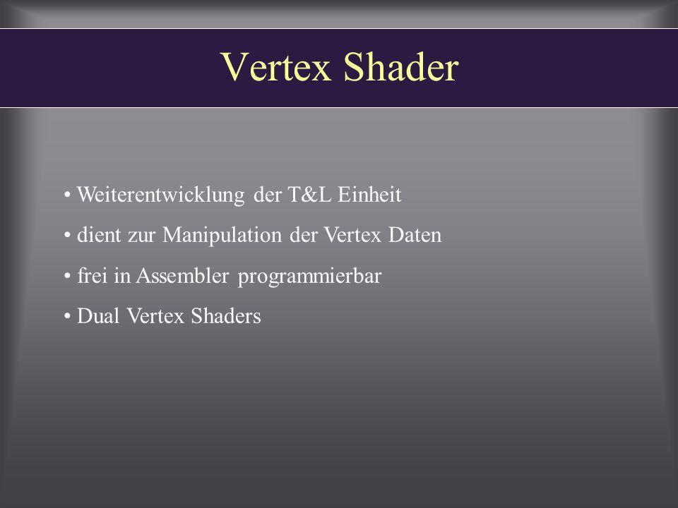 Vertex Shader Weiterentwicklung der T&L Einheit dient zur Manipulation der Vertex Daten frei in Assembler programmierbar Dual Vertex Shaders