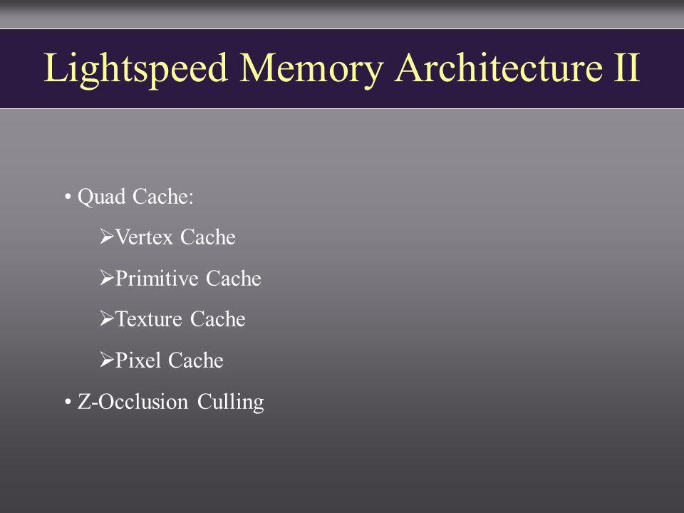 Lightspeed Memory Architecture II Quad Cache:  Vertex Cache  Primitive Cache  Texture Cache  Pixel Cache Z-Occlusion Culling