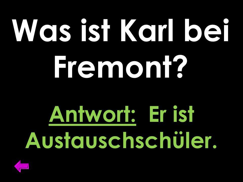 Was ist Karl bei Fremont? Antwort: Er ist Austauschschüler.