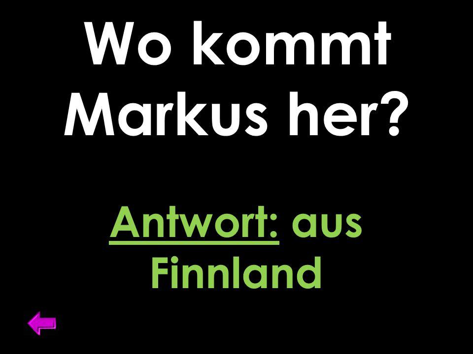 Wo kommt Markus her? Antwort: aus Finnland